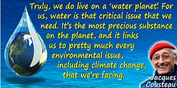 "Jacques-Yves Cousteau quote: Truly, we do live on a ""water planet."" For us, water is that critical issue that we need. It's the"
