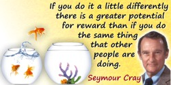 Seymour R. Cray quote: One of my guiding principles is don't do anything that other people are doing. Always do something a litt