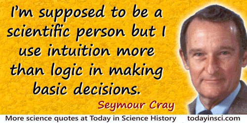 Seymour R. Cray quote: I'm supposed to be a scientific person but I use intuition more than logic in making basic decisions.