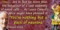 "Francis Crick quote: The Astonishing Hypothesis is that ""You,"" your joys and your sorrows, your memories and your ambitions, you"
