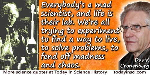 David Cronenberg quote: Everybody�s a mad scientist, and life is their lab. We�re all trying to experiment to find a way to live