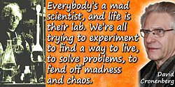 David Cronenberg quote: Everybody's a mad scientist, and life is their lab. We're all trying to experiment to find a way to live