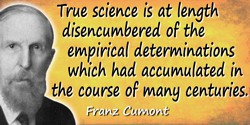 Franz Cumont quote: True science is at length disencumbered of the empirical determinations which had accumulated in the course