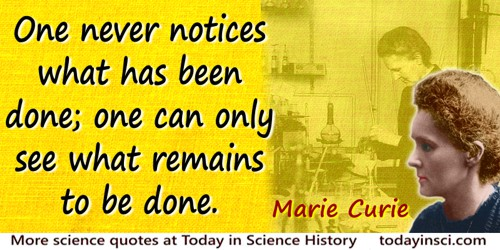 Marie Curie quote: One never notices what has been done; one can only see what remains to be done.