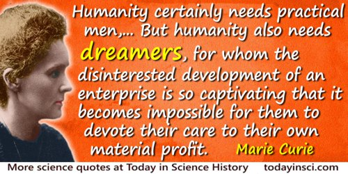 Marie Curie quote: Humanity certainly needs practical men, who get the most out of their work, and, without forgetting the gener