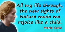 Marie Curie quote: All my life through, the new sights of Nature made me rejoice like a child.