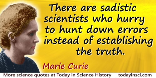 Marie Curie quote: There are sadistic scientists who hurry to hunt down errors instead of establishing the truth.