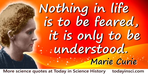 Marie Curie quote: Nothing in life is to be feared, it is only to be understood. Now is the time to understand more, so that we