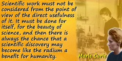 Marie Curie quote: We must not forget that when radium was discovered no one knew that it would prove useful in hospitals. The w