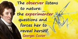 Georges Cuvier quote: The observer listens to nature: the experimenter questions and forces her to reveal herself.
