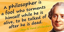 Jean le Rond D'Alembert quote: A philosopher is a fool who torments himself while he is alive, to be talked of after he is dead.