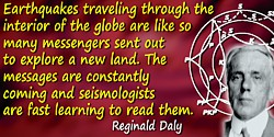 Reginald Aldworth Daly quote: Earthquakes traveling through the interior of the globe are like so many messengers sent out to ex