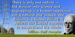 William Cecil Dampier quote: There is only one nature—the division into science and engineering is a human imposition, not