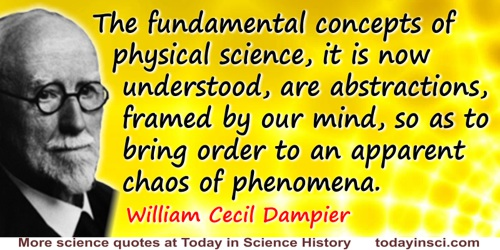 William Cecil Dampier quote: The fundamental concepts of physical science, it is now understood, are abstractions, framed by our