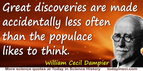 William Cecil Dampier quote: Great discoveries are made accidentally less often than the populace likes to think.
