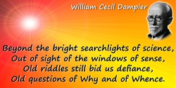 William Cecil Dampier quote: But beyond the bright searchlights of science,Out of sight of the windows of sense,