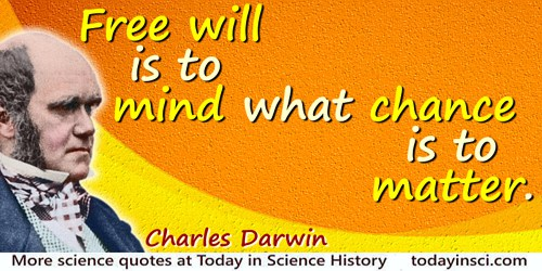 Charles Darwin quote: Free will is to mind what chance is to matter.