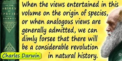 Charles Darwin quote: When the views entertained in this volume on the origin of species, or when analogous views are generally