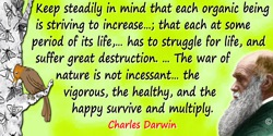 Charles Darwin quote: All that we can do, is to keep steadily in mind that each organic being is striving to increase at a geome