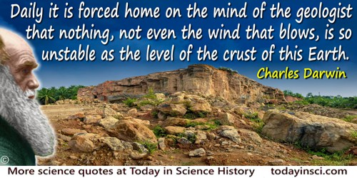 Charles Darwin quote: Daily it is forced home on the mind of the geologist that nothing, not even the wind that blows, is so uns