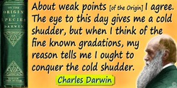 Charles Darwin quote: About weak points [of the Origin] I agree. The eye to this day gives me a cold shudder, but when I think o