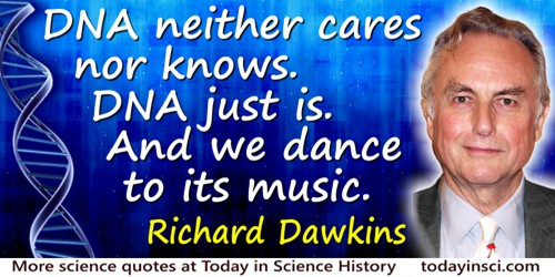 Richard Dawkins quote: DNA neither cares nor knows. DNA just is. And we dance to its music.