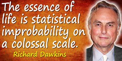 Richard Dawkins quote: The essence of life is statistical improbability on a colossal scale.