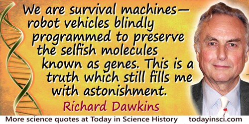 Richard Dawkins quote: We are survival machines—robot vehicles blindly programmed to preserve the selfish molecules known as gen