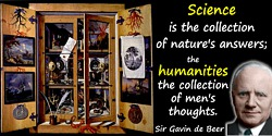 Gavin de Beer quote: But science is the collection of nature's answers; the humanities the collection of men's thoughts.