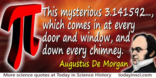 Augustus De Morgan quote: This mysterious 3.141592..., which comes in at every door and window, and down every chimney.