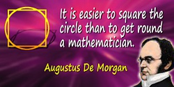 Augustus De Morgan quote: It is easier to square the circle than to get round a mathematician.