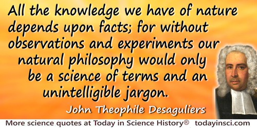 John Theophile Desaguliers quote: All the knowledge we have of nature depends upon facts; for without observations and experimen
