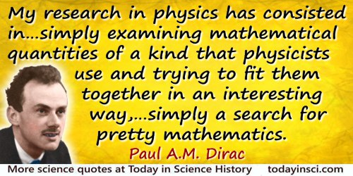 Paul A. M. Dirac quote: A good deal of my research in physics has consisted in not setting out to solve some particular problem,