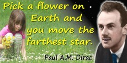 Paul A. M. Dirac quote: Pick a flower on Earth and you move the farthest star.