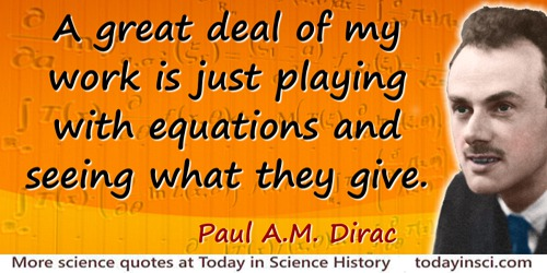 Paul A. M. Dirac quote: A great deal of my work is just playing with equations and seeing what they give.