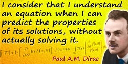 Paul A. M. Dirac quote: I consider that I understand an equation when I can predict the properties of its solutions, without act
