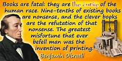 Benjamin Disraeli quote: Books are fatal: they are the curse of the human race. Nine-tenths of existing books are nonsense, and
