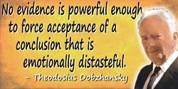 Theodosius Dobzhansky quote: No evidence is powerful enough to force acceptance of a conclusion that is emotionally distasteful.