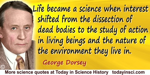 George A. Dorsey quote: Life became a science when interest shifted from the dissection of dead bodies to the study of action in