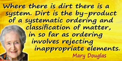 Mary Douglas quote: Where there is dirt there is a system. Dirt is the by-product of a systematic ordering and classification of
