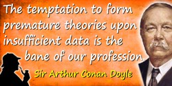 Arthur Conan Doyle quote: [Sherlock Holmes:] The temptation to form premature theories upon insufficient data is the bane of our