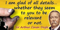 Arthur Conan Doyle quote: I am glad of all details … whether they seem to you to be relevant or not.