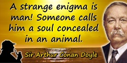 Arthur Conan Doyle quote: A strange enigma is man! Someone calls him a soul concealed in an animal.