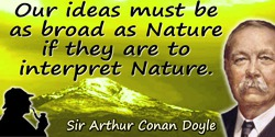 Arthur Conan Doyle quote: One's ideas must be as broad as Nature if they are to interpret Nature.