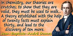 Jean-Baptiste-André Dumas quote: In chemistry, our theories are crutches; to show that they are valid, they must be used to walk