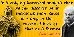 Émile Durkheim quote: It is only by historical analysis that we can discover what makes up man, since it is only in the course o
