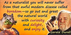 Gerald Malcolm Durrell quote: As a naturalist you will never suffer from that awful modern disease called boredom—so go out and