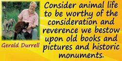 Gerald Malcolm Durrell quote: Until we consider animal life to be worthy of the consideration and reverence we bestow upon old b