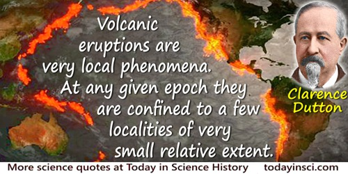 Clarence Edward Dutton quote: Volcanic eruptions are very local phenomena. At any given epoch they are confined to a few localit