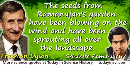 Freeman Dyson quote: The seeds from Ramanujan's garden have been blowing on the wind and have been sprouting all over the landsc